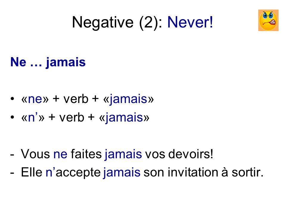 Negative (2): Never! Ne … jamais «ne» + verb + «jamais» «n» + verb + «jamais» -Vous ne faites jamais vos devoirs! -Elle naccepte jamais son invitation