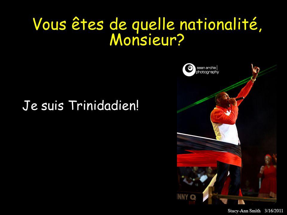 Je suis Trinidadien! Stacy-Ann Smith 3/16/2011 Vous êtes de quelle nationalité, Monsieur?