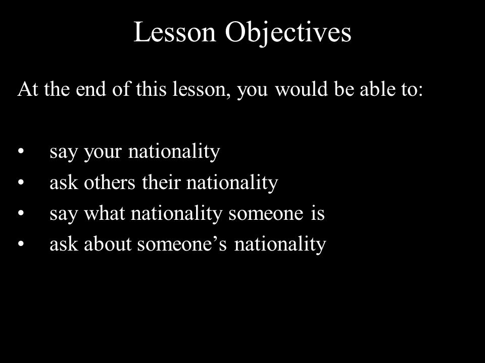 Lesson Objectives At the end of this lesson, you would be able to: say your nationality ask others their nationality say what nationality someone is ask about someones nationality