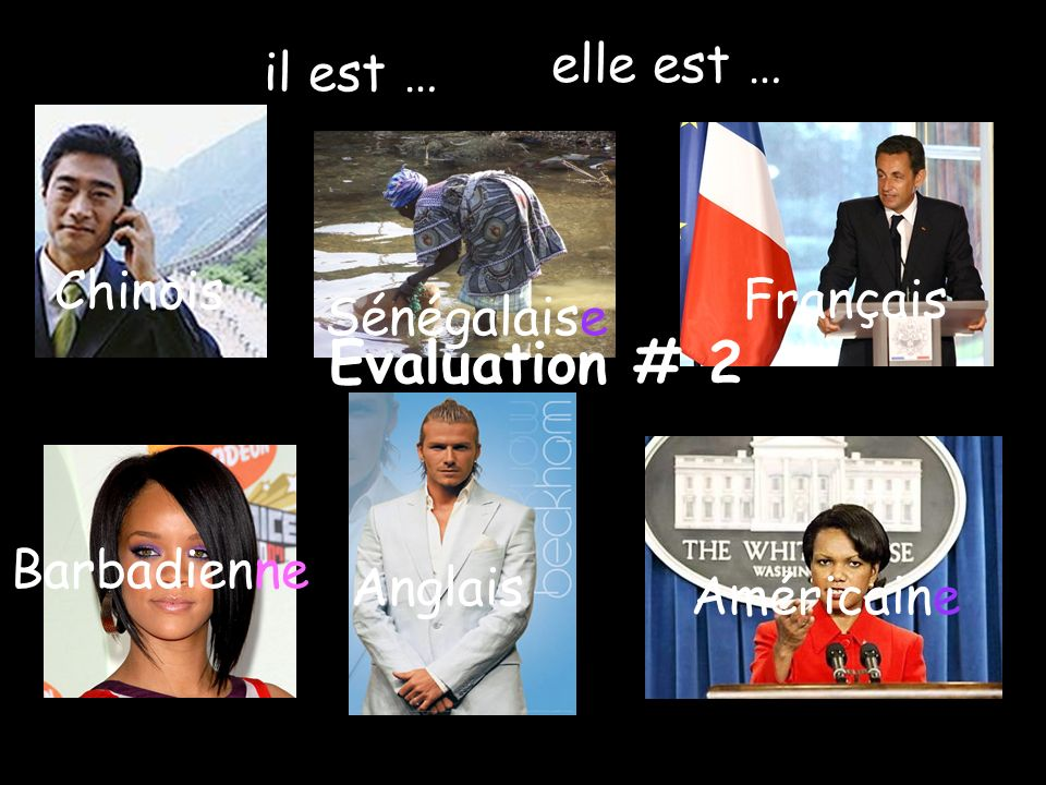 Chinois Sénégalaise Français Américaine Anglais Barbadienne il est … elle est … Evaluation # 2