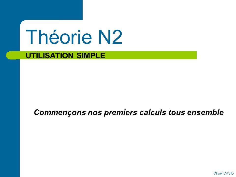 Olivier DAVID Théorie N2 UTILISATION SIMPLE Commençons nos premiers calculs tous ensemble