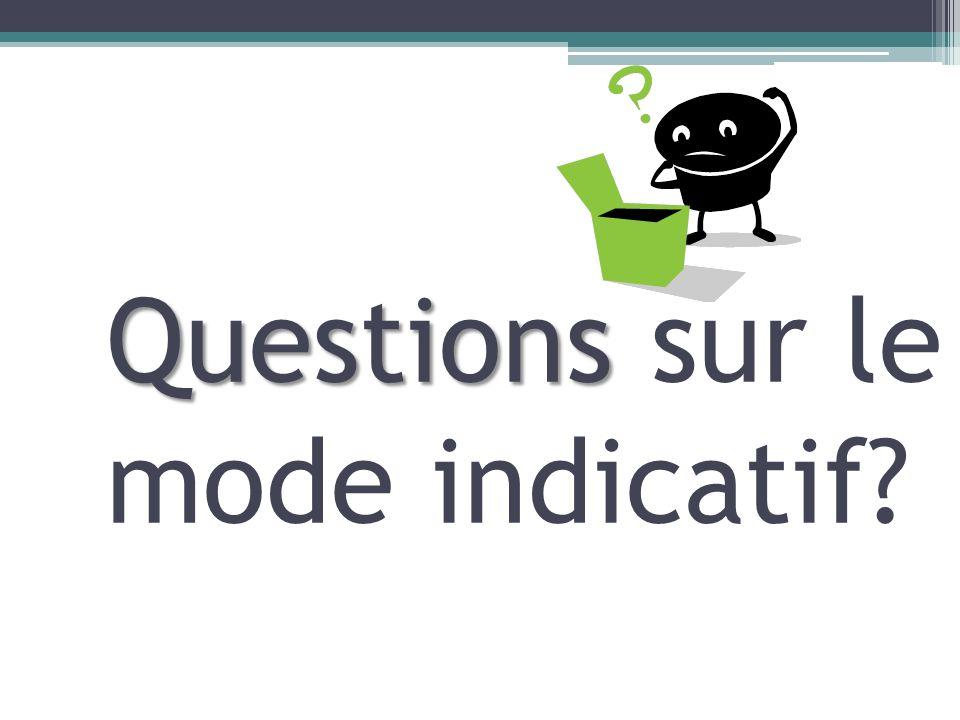 Questions Questions sur le mode indicatif?