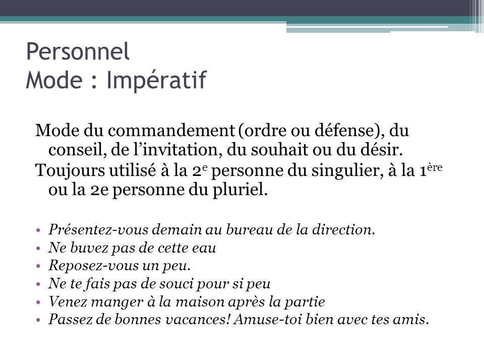 Personnel Mode : Impératif Mode du commandement (ordre ou défense), du conseil, de linvitation, du souhait ou du désir. Toujours utilisé à la 2 e pers