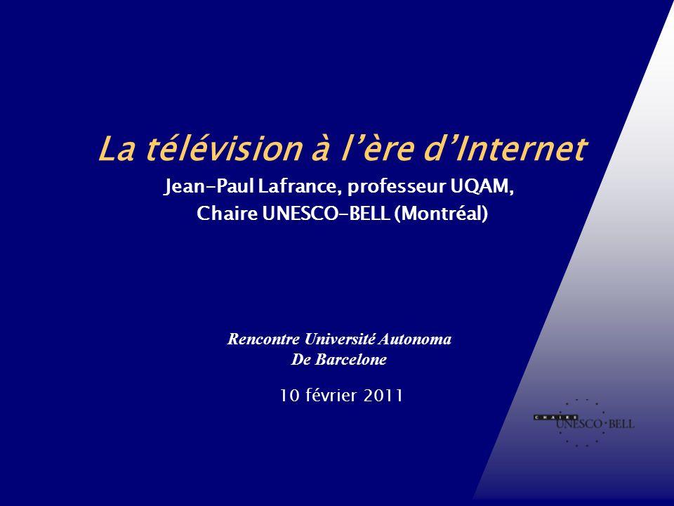 Rencontre Université Autonoma De Barcelone 10 février 2011 Chaire UNESCO-Bell en communication et développement international La télévision à lère dInternet Jean-Paul Lafrance, professeur UQAM, Chaire UNESCO-BELL (Montréal)