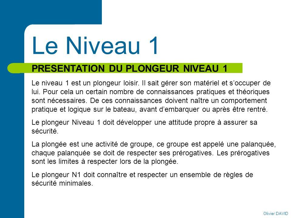 Olivier DAVID Le Niveau 1 PRESENTATION DU PLONGEUR NIVEAU 1 Le niveau 1 est un plongeur loisir. Il sait gérer son matériel et soccuper de lui. Pour ce