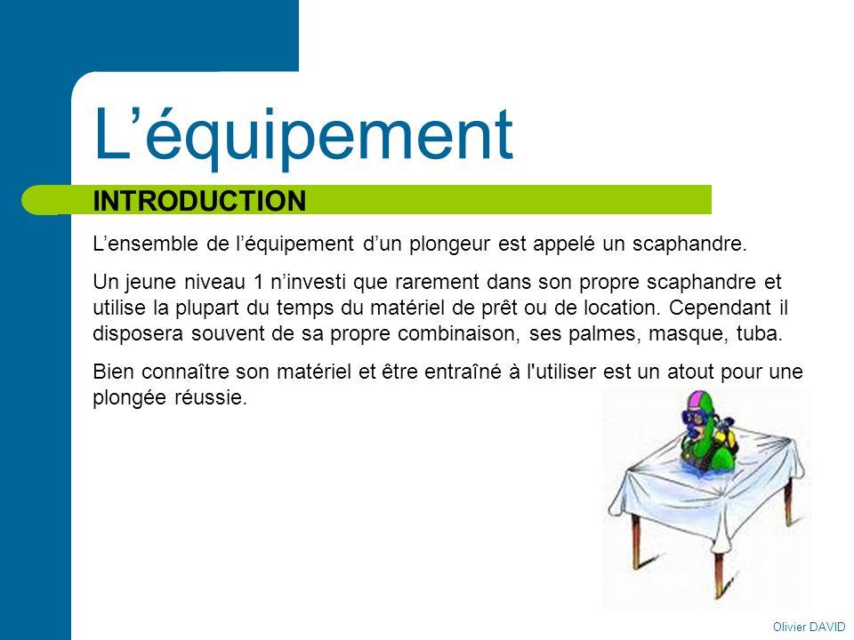 Olivier DAVID Léquipement INTRODUCTION Lensemble de léquipement dun plongeur est appelé un scaphandre. Un jeune niveau 1 ninvesti que rarement dans so
