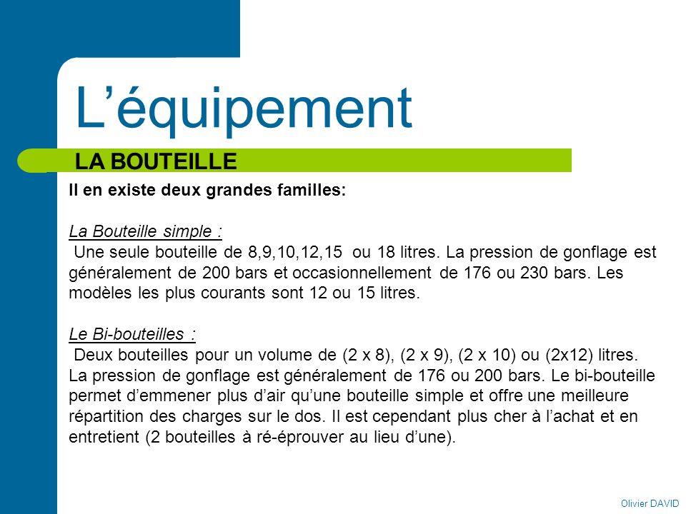 Olivier DAVID Léquipement LA BOUTEILLE Il en existe deux grandes familles: La Bouteille simple : Une seule bouteille de 8,9,10,12,15 ou 18 litres. La