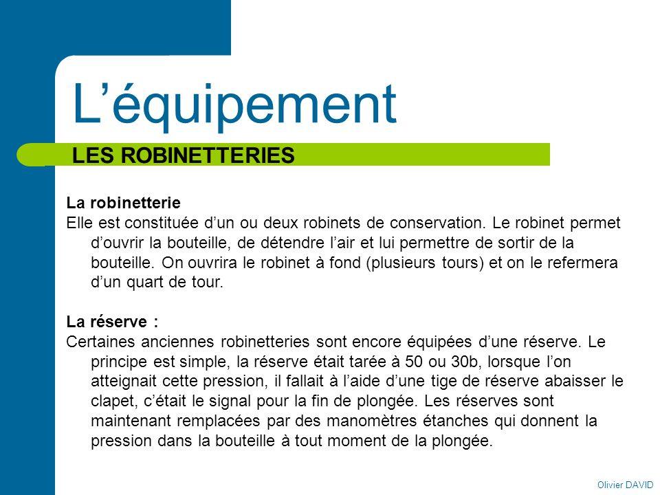 Olivier DAVID Léquipement LES ROBINETTERIES La robinetterie Elle est constituée dun ou deux robinets de conservation. Le robinet permet douvrir la bou
