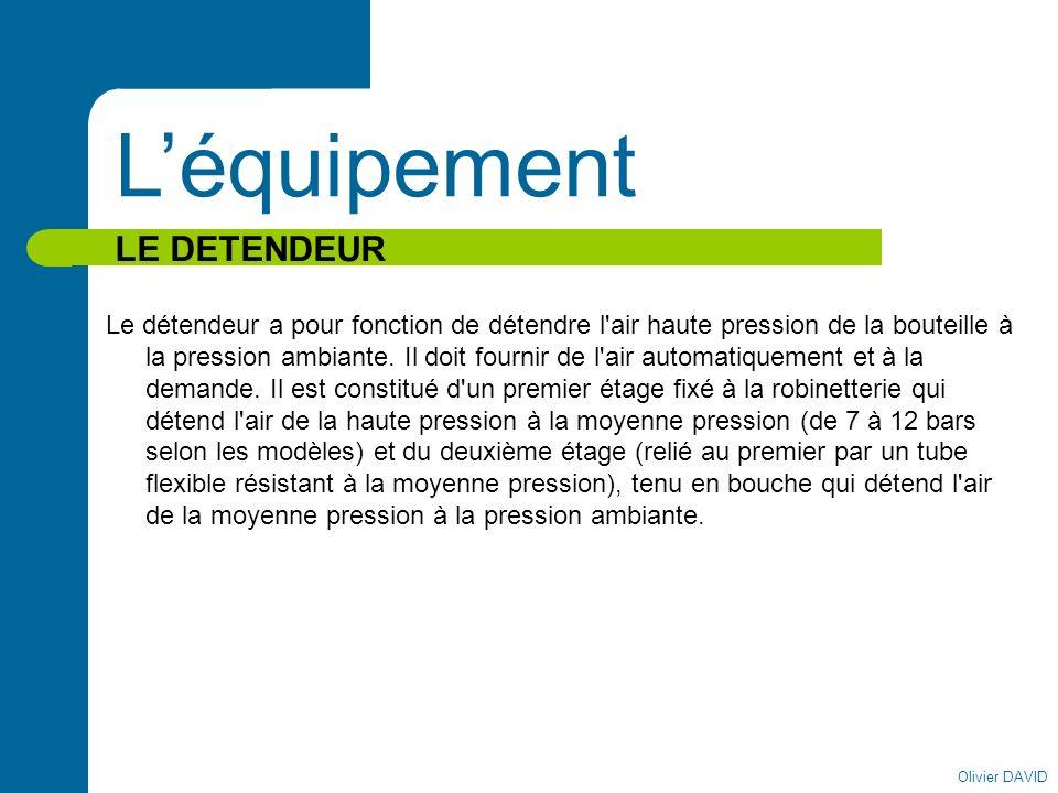 Olivier DAVID Léquipement LE DETENDEUR Le détendeur a pour fonction de détendre l'air haute pression de la bouteille à la pression ambiante. Il doit f