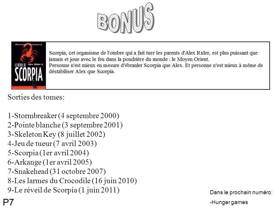 Dans le prochain numéro: -Hunger games Sorties des tomes: 1-Stormbreaker (4 septembre 2000) 2-Pointe blanche (3 septembre 2001) 3-Skeleton Key (8 juillet 2002) 4-Jeu de tueur (7 avril 2003) 5-Scorpia (1er avril 2004) 6-Arkange (1er avril 2005) 7-Snakehead (31 octobre 2007) 8-Les larmes du Crocodile (16 juin 2010) 9-Le réveil de Scorpia (1 juin 2011) P7