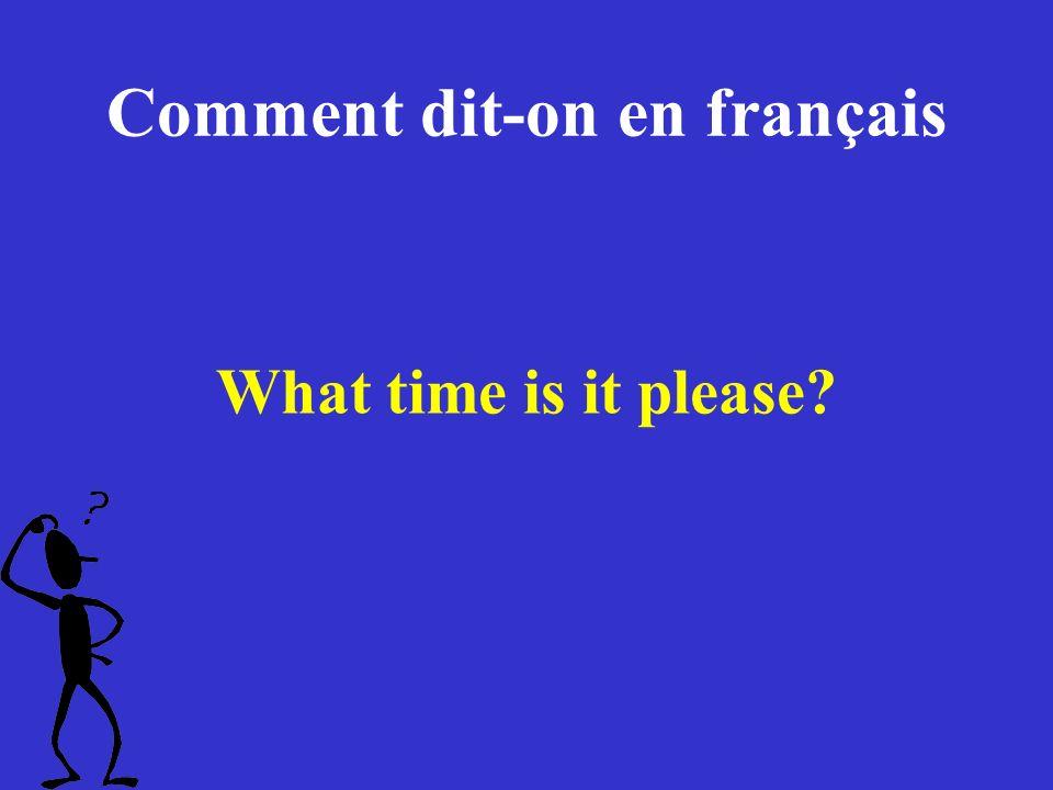 Comment dit-on en français What time is it please?
