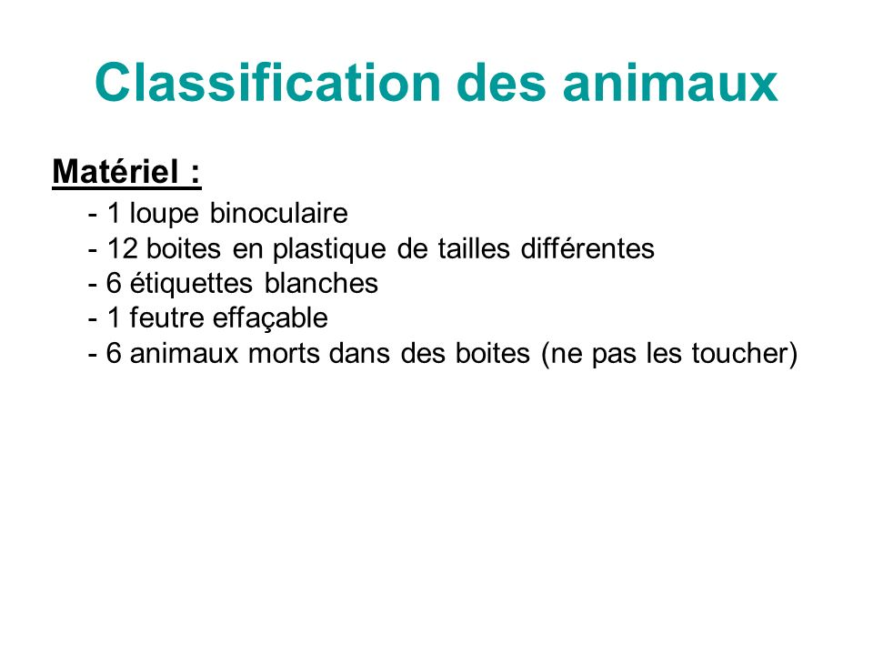 Classification des animaux Matériel : - 1 loupe binoculaire 2 boites en plastique de tailles différentes - 6 étiquettes blanches - 1 feutre effaçable