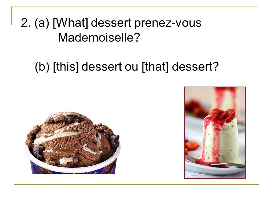 2. (a) [What] dessert prenez-vous Mademoiselle (b) [this] dessert ou [that] dessert