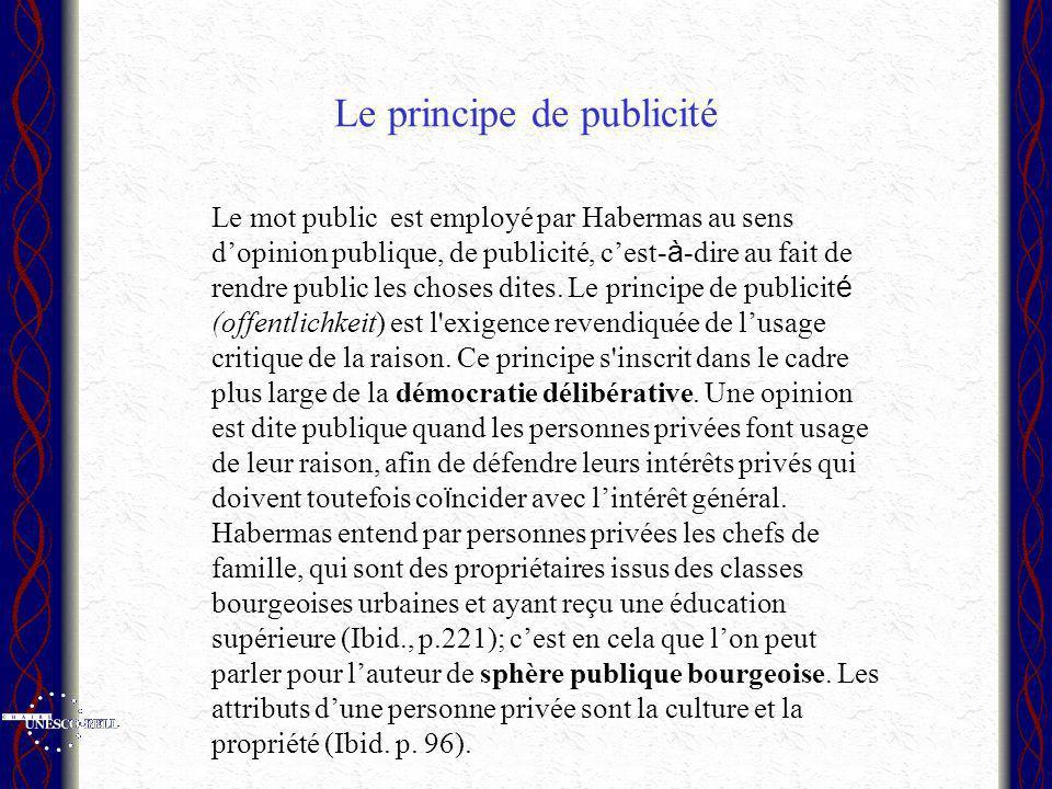 Le principe de publicité Le mot public est employé par Habermas au sens dopinion publique, de publicité, cest- à -dire au fait de rendre public les choses dites.