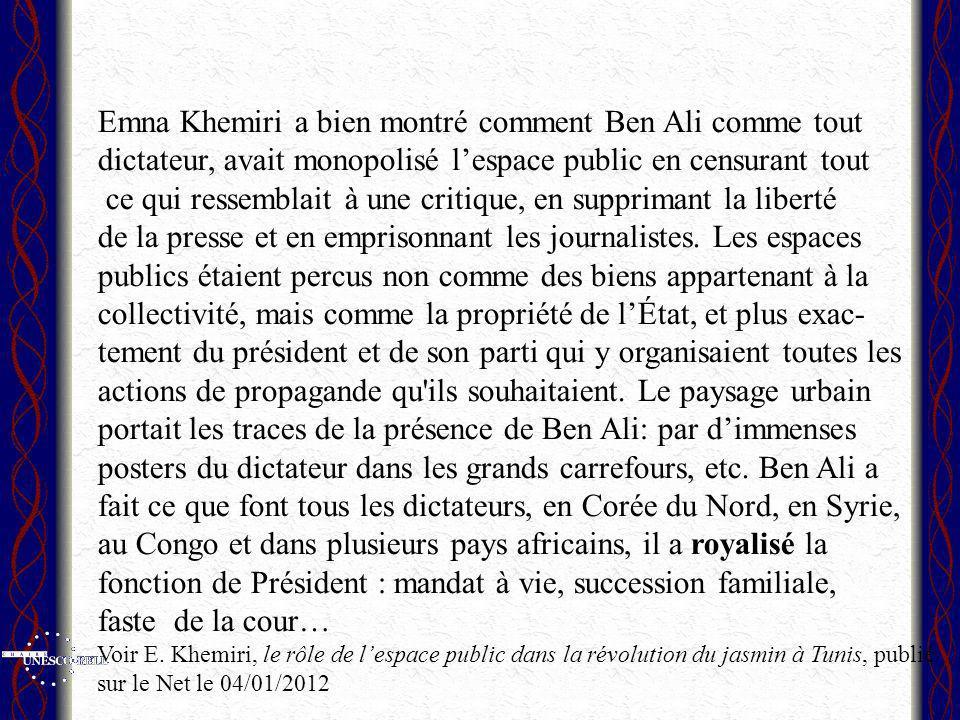 Emna Khemiri a bien montré comment Ben Ali comme tout dictateur, avait monopolisé lespace public en censurant tout ce qui ressemblait à une critique, en supprimant la liberté de la presse et en emprisonnant les journalistes.