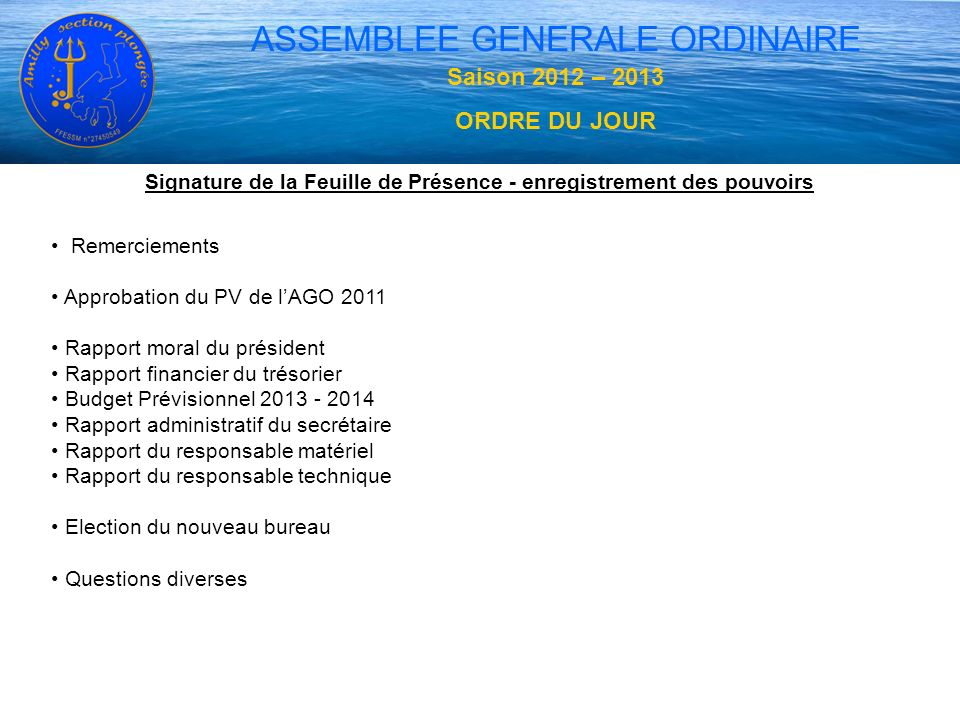 ASSEMBLEE GENERALE ORDINAIRE Saison 2012 – 2013 ORDRE DU JOUR Signature de la Feuille de Présence - enregistrement des pouvoirs Remerciements Approbat