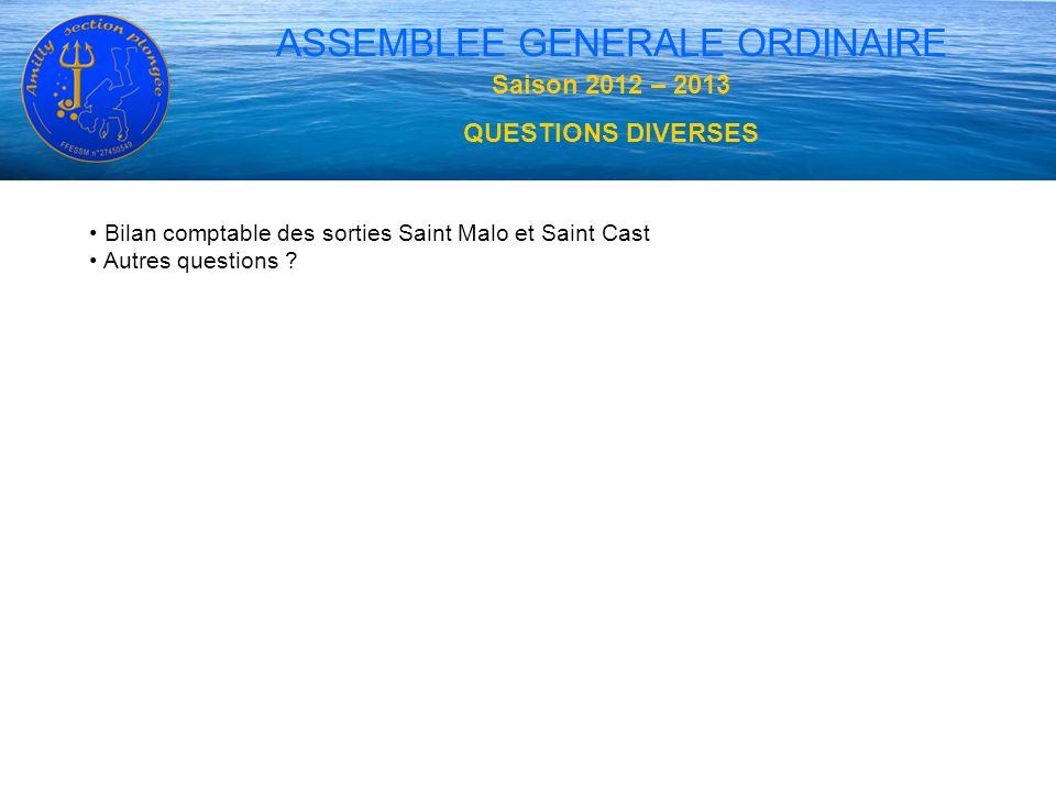 Bilan comptable des sorties Saint Malo et Saint Cast Autres questions ? ASSEMBLEE GENERALE ORDINAIRE Saison 2012 – 2013 QUESTIONS DIVERSES