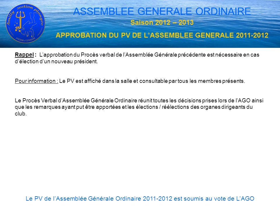 ASSEMBLEE GENERALE ORDINAIRE Saison 2012 – 2013 APPROBATION DU PV DE LASSEMBLEE GENERALE 2011-2012 Rappel : Lapprobation du Procès verbal de lAssemblé