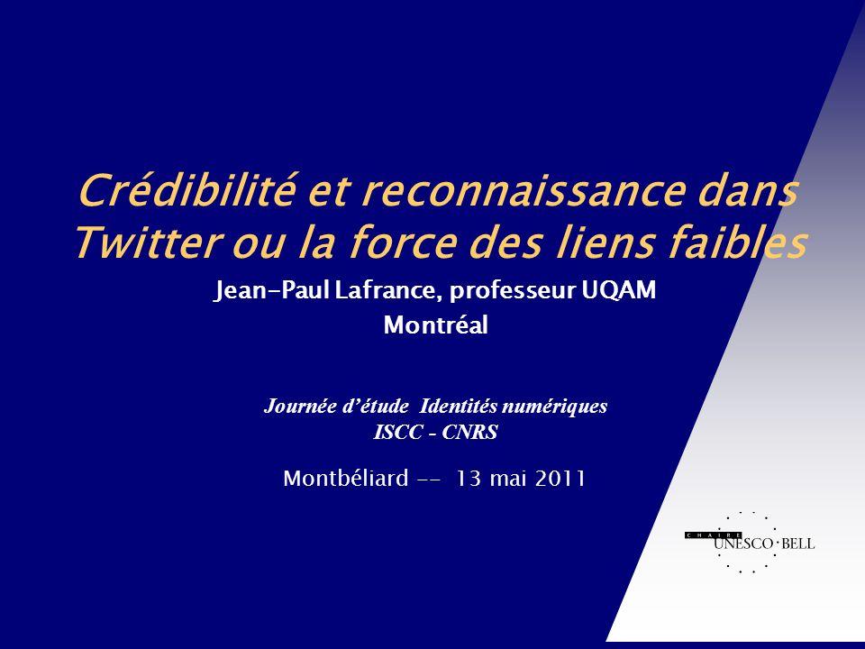 Journée détude Identités numériques ISCC - CNRS Montbéliard -- 13 mai 2011 Chaire UNESCO-Bell en communication et développement international Crédibilité et reconnaissance dans Twitter ou la force des liens faibles Jean-Paul Lafrance, professeur UQAM Montréal