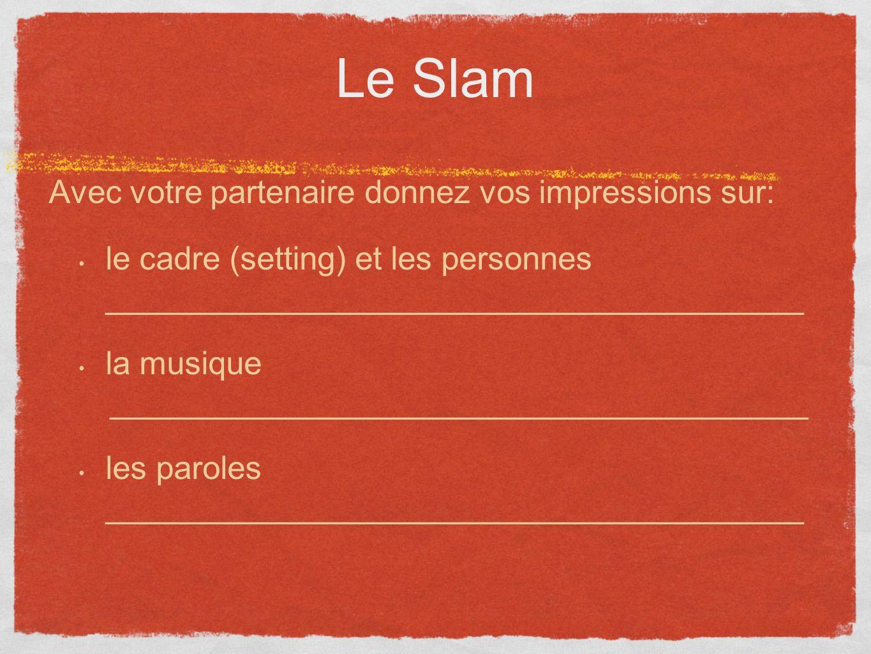 Le Slam Avec votre partenaire donnez vos impressions sur: le cadre (setting) et les personnes _______________________________________ la musique _______________________________________ les paroles _______________________________________