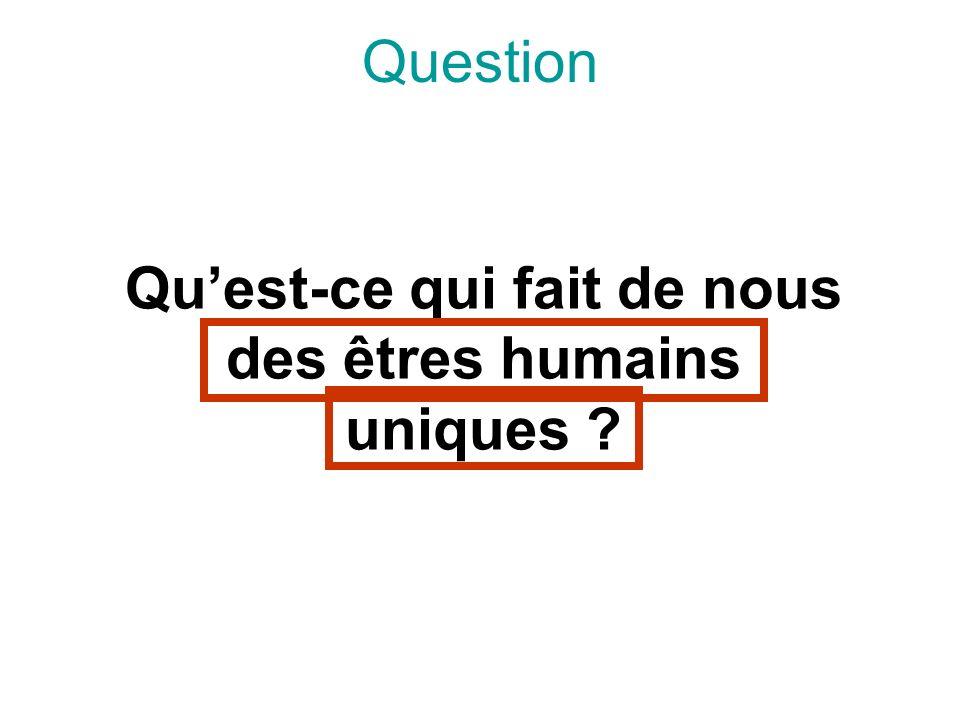 Question Quest-ce qui fait de nous des êtres humains uniques ?