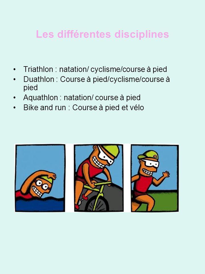 Les différentes disciplines Triathlon : natation/ cyclisme/course à pied Duathlon : Course à pied/cyclisme/course à pied Aquathlon : natation/ course à pied Bike and run : Course à pied et vélo