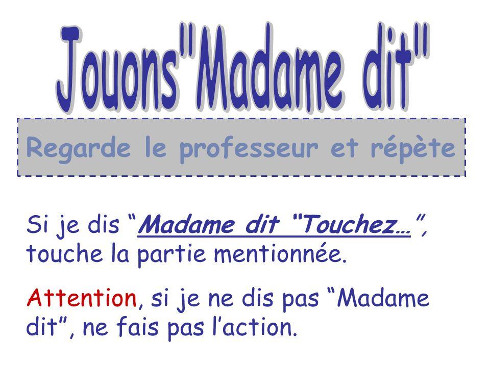 Si je dis Madame dit Touchez…, touche la partie mentionnée. Attention, si je ne dis pas Madame dit, ne fais pas laction. Regarde le professeur et répè