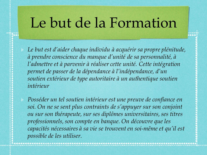 Le but de la Formation Le but est daider chaque individu à acquérir sa propre plénitude, à prendre conscience du manque dunité de sa personnalité, à ladmettre et à parvenir à réaliser cette unité.