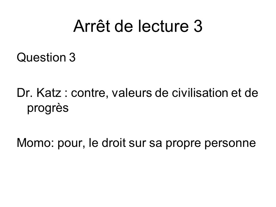Arrêt de lecture 3 Question 3 Dr. Katz : contre, valeurs de civilisation et de progrès Momo: pour, le droit sur sa propre personne