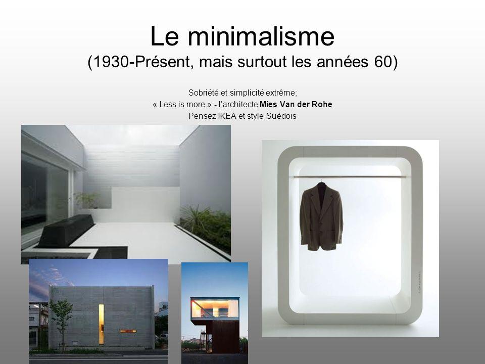 Le minimalisme (1930-Présent, mais surtout les années 60) Sobriété et simplicité extrême; « Less is more » - larchitecte Mies Van der Rohe Pensez IKEA