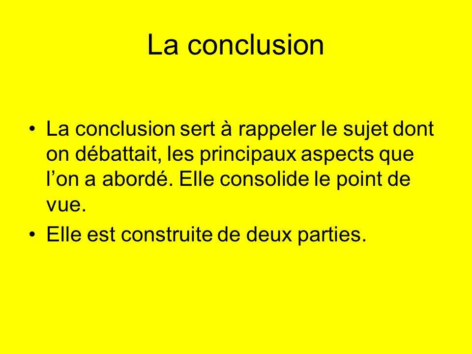 La conclusion La conclusion sert à rappeler le sujet dont on débattait, les principaux aspects que lon a abordé. Elle consolide le point de vue. Elle