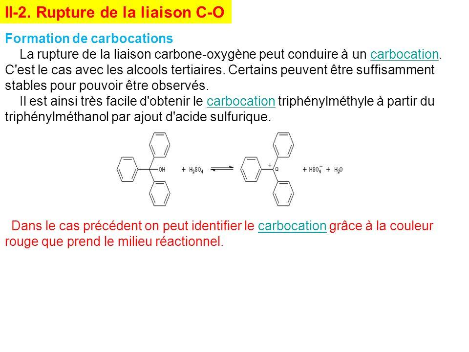 Formation de carbocations La rupture de la liaison carbone-oxygène peut conduire à un carbocation. C'est le cas avec les alcools tertiaires. Certains