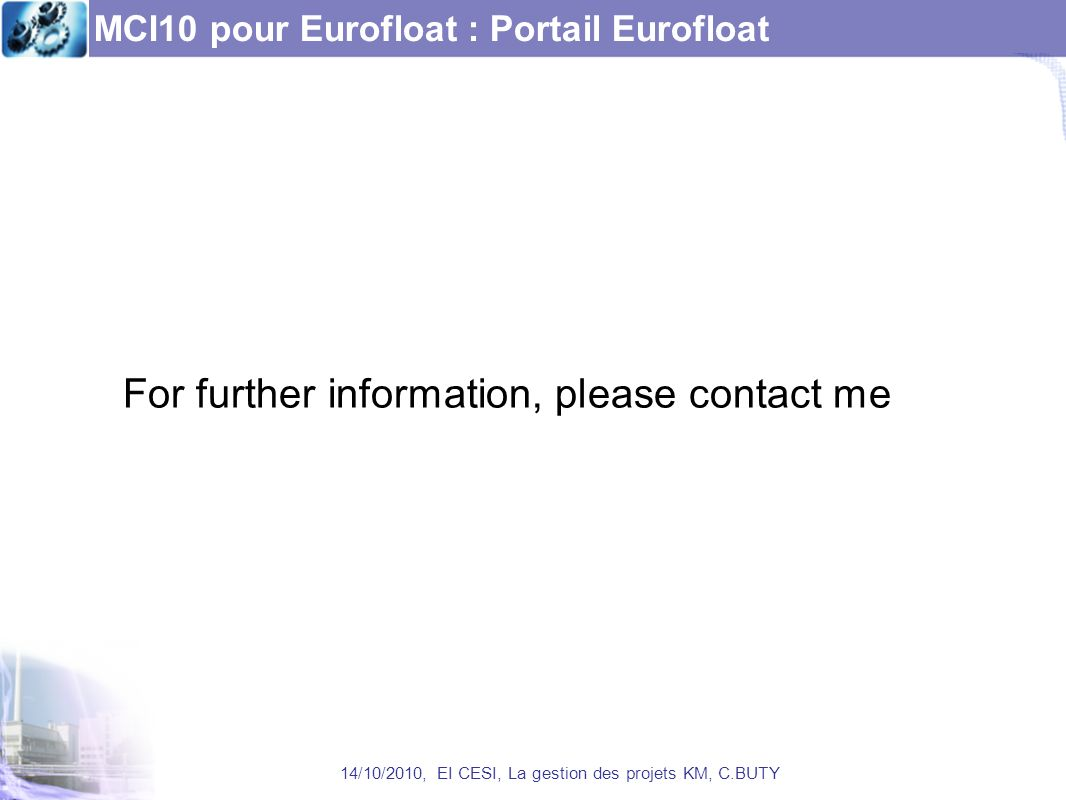 MCI10 pour Eurofloat : Portail Eurofloat 14/10/2010, EI CESI, La gestion des projets KM, C.BUTY For further information, please contact me