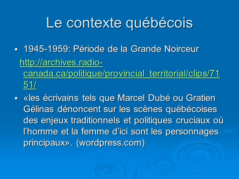 Le contexte québécois 1945-1959: Période de la Grande Noirceur 1945-1959: Période de la Grande Noirceur http://archives.radio- canada.ca/politique/provincial_territorial/clips/71 51/ http://archives.radio- canada.ca/politique/provincial_territorial/clips/71 51/http://archives.radio- canada.ca/politique/provincial_territorial/clips/71 51/http://archives.radio- canada.ca/politique/provincial_territorial/clips/71 51/ «les écrivains tels que Marcel Dubé ou Gratien Gélinas dénoncent sur les scènes québécoises des enjeux traditionnels et politiques cruciaux où lhomme et la femme dici sont les personnages principaux».