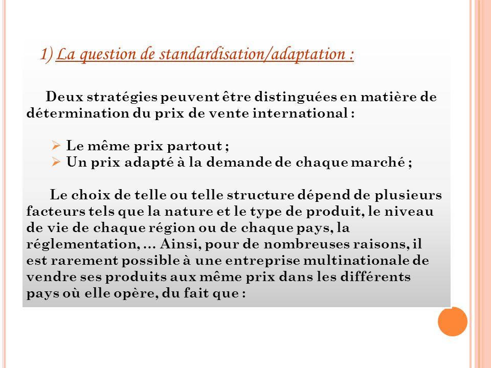 1) La question de standardisation/adaptation : Deux stratégies peuvent être distinguées en matière de détermination du prix de vente international : L