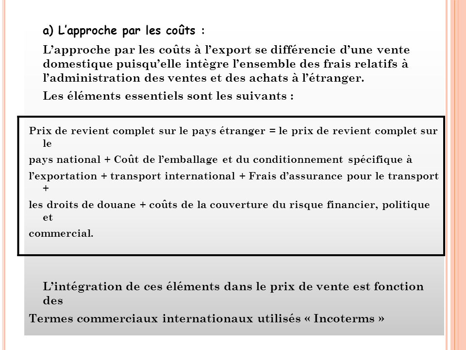 a) Lapproche par les coûts : Lapproche par les coûts à lexport se différencie dune vente domestique puisquelle intègre lensemble des frais relatifs à ladministration des ventes et des achats à létranger.