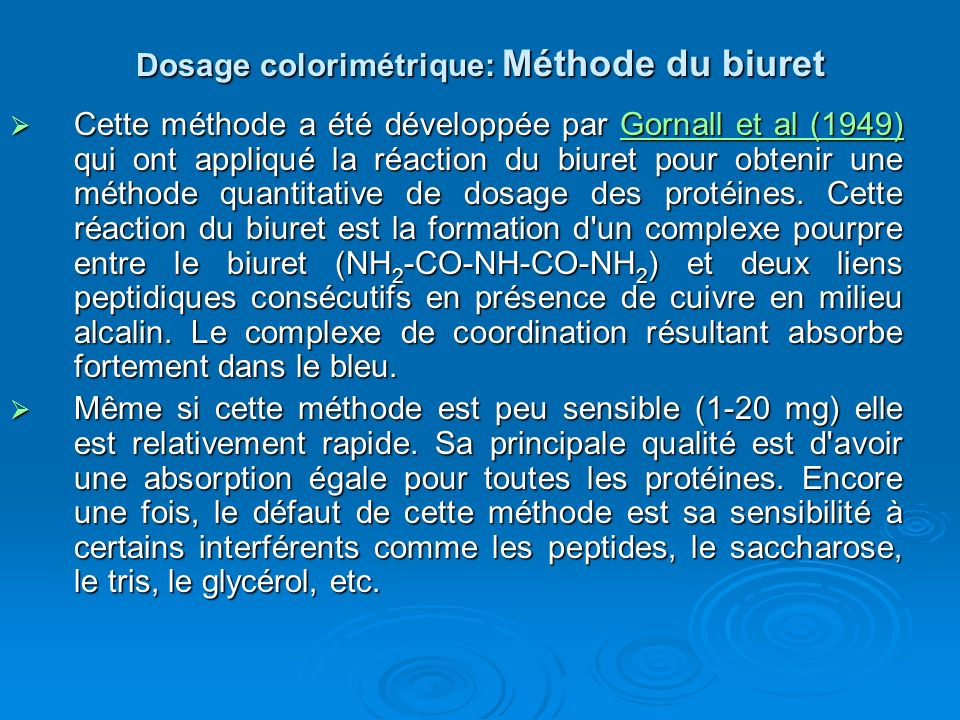 Dosage colorimétrique: Méthode du biuret Cette méthode a été développée par Gornall et al (1949) qui ont appliqué la réaction du biuret pour obtenir u