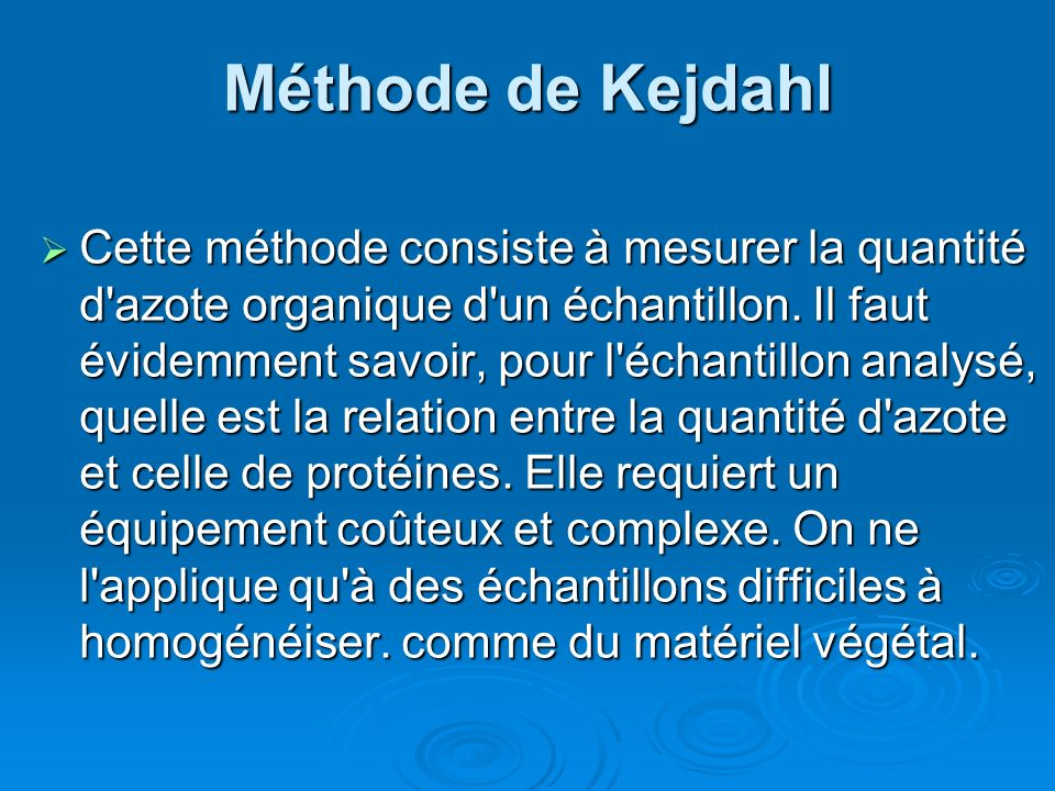 Méthode de Kejdahl Cette méthode consiste à mesurer la quantité d'azote organique d'un échantillon. Il faut évidemment savoir, pour l'échantillon anal