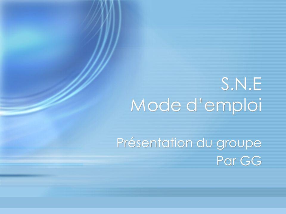 S.N.E Mode demploi Présentation du groupe Par GG Présentation du groupe Par GG