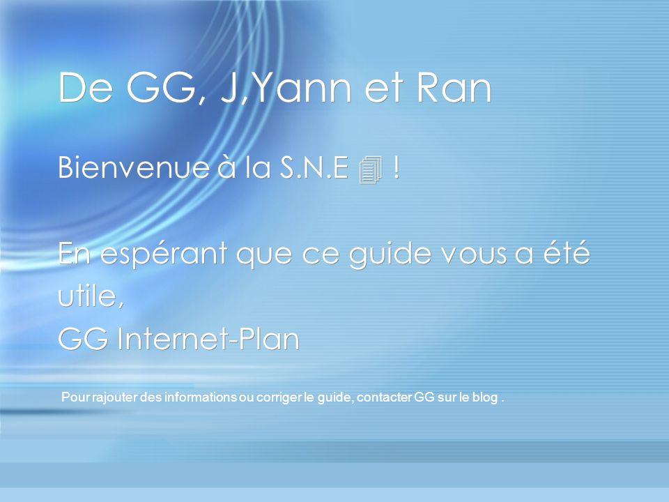 De GG, J,Yann et Ran Bienvenue à la S.N.E ! En espérant que ce guide vous a été utile, GG Internet-Plan Bienvenue à la S.N.E ! En espérant que ce guid