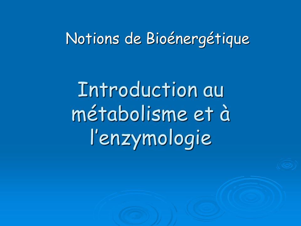 Introduction au métabolisme et à lenzymologie Notions de Bioénergétique