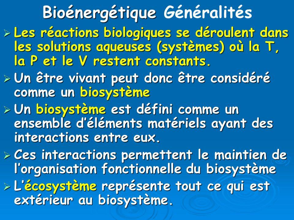 Bioénergétique Bioénergétique Généralités Pour sa survie, un biosystème doit sans arrêt assurer: Pour sa survie, un biosystème doit sans arrêt assurer: le renouvellement de ses molécules, le renouvellement de ses molécules, lauto-réplication de sa forme et de sa structure et lauto-réplication de sa forme et de sa structure et le maintien de lhoméostasie des compartiments qui le composent le maintien de lhoméostasie des compartiments qui le composent L homéostasie est défini comme la capacité à conserver l équilibre de fonctionnement dun biosystème (ouvert) en dépit des contraintes de lecosystème.