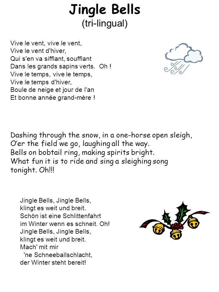 Jingle Bells (tri-lingual) Vive le vent, vive le vent, Vive le vent d'hiver, Qui s'en va sifflant, soufflant Dans les grands sapins verts. Oh ! Vive l