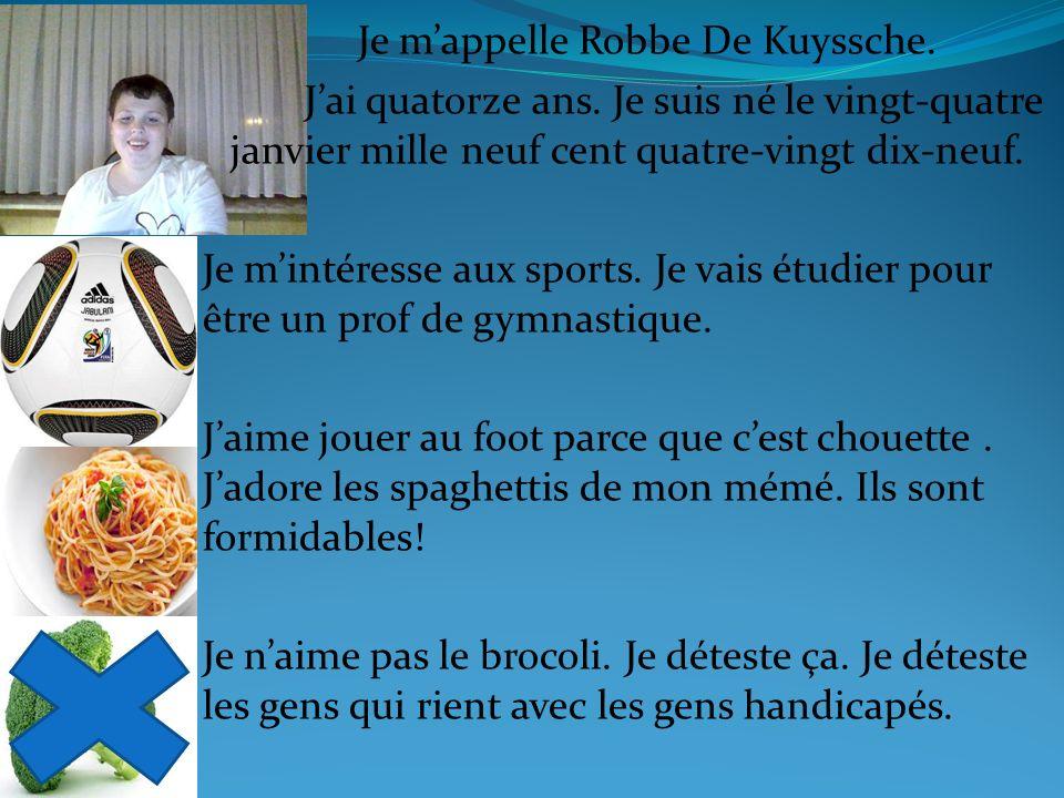 Je mappelle Robbe De Kuyssche. Jai quatorze ans. Je suis né le vingt-quatre janvier mille neuf cent quatre-vingt dix-neuf. Je mintéresse aux sports. J