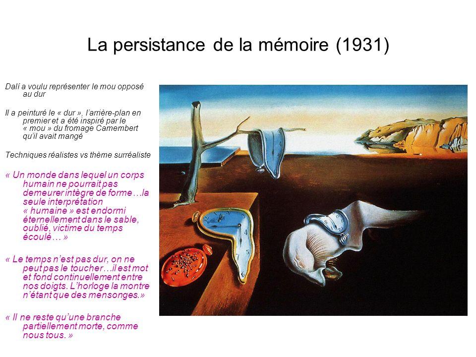 La persistance de la mémoire (1931) Dalí a voulu représenter le mou opposé au dur Il a peinturé le « dur », larrière-plan en premier et a été inspiré par le « mou » du fromage Camembert quil avait mangé Techniques réalistes vs thème surréaliste « Un monde dans lequel un corps humain ne pourrait pas demeurer intègre de forme…la seule interprétation « humaine » est endormi éternellement dans le sable, oublié, victime du temps écoulé… » « Le temps nest pas dur, on ne peut pas le toucher…il est mot et fond continuellement entre nos doigts.