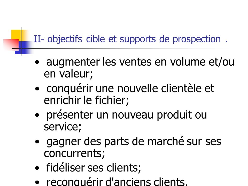 II- objectifs cible et supports de prospection. - Pour être efficace, une prospection doit être menée avec méthode et rigueur. 1- Définir les objectif