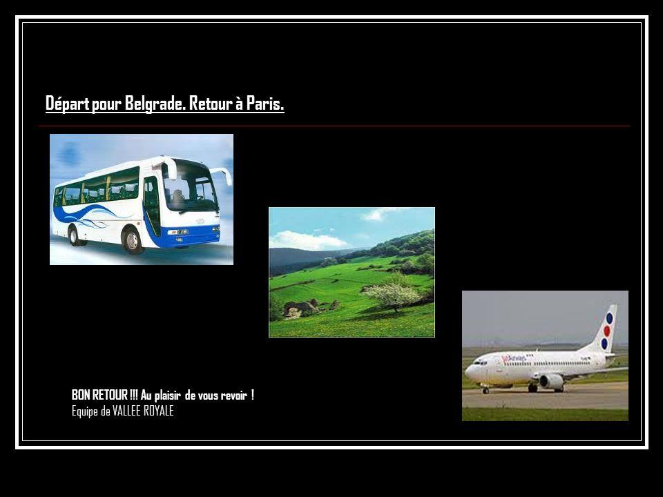Départ pour Belgrade. Retour à Paris. BON RETOUR !!! Au plaisir de vous revoir ! Equipe de VALLEE ROYALE