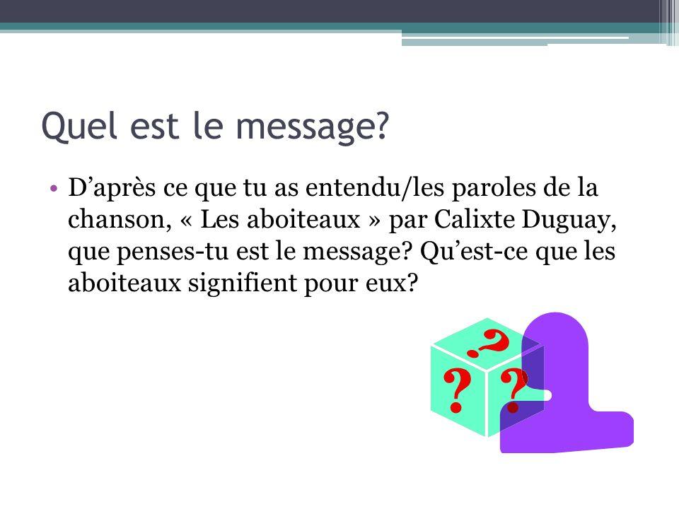 Quel est le message? Daprès ce que tu as entendu/les paroles de la chanson, « Les aboiteaux » par Calixte Duguay, que penses-tu est le message? Quest-