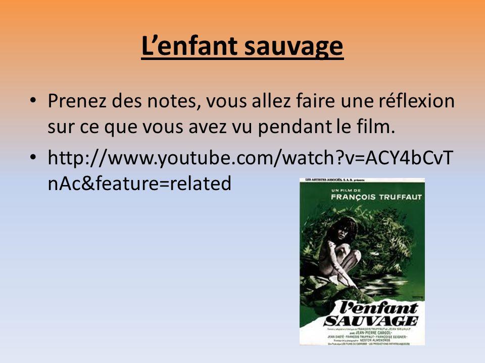 Lenfant sauvage Prenez des notes, vous allez faire une réflexion sur ce que vous avez vu pendant le film. http://www.youtube.com/watch?v=ACY4bCvT nAc&
