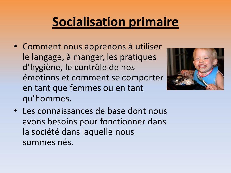 Socialisation primaire Comment nous apprenons à utiliser le langage, à manger, les pratiques dhygiène, le contrôle de nos émotions et comment se compo